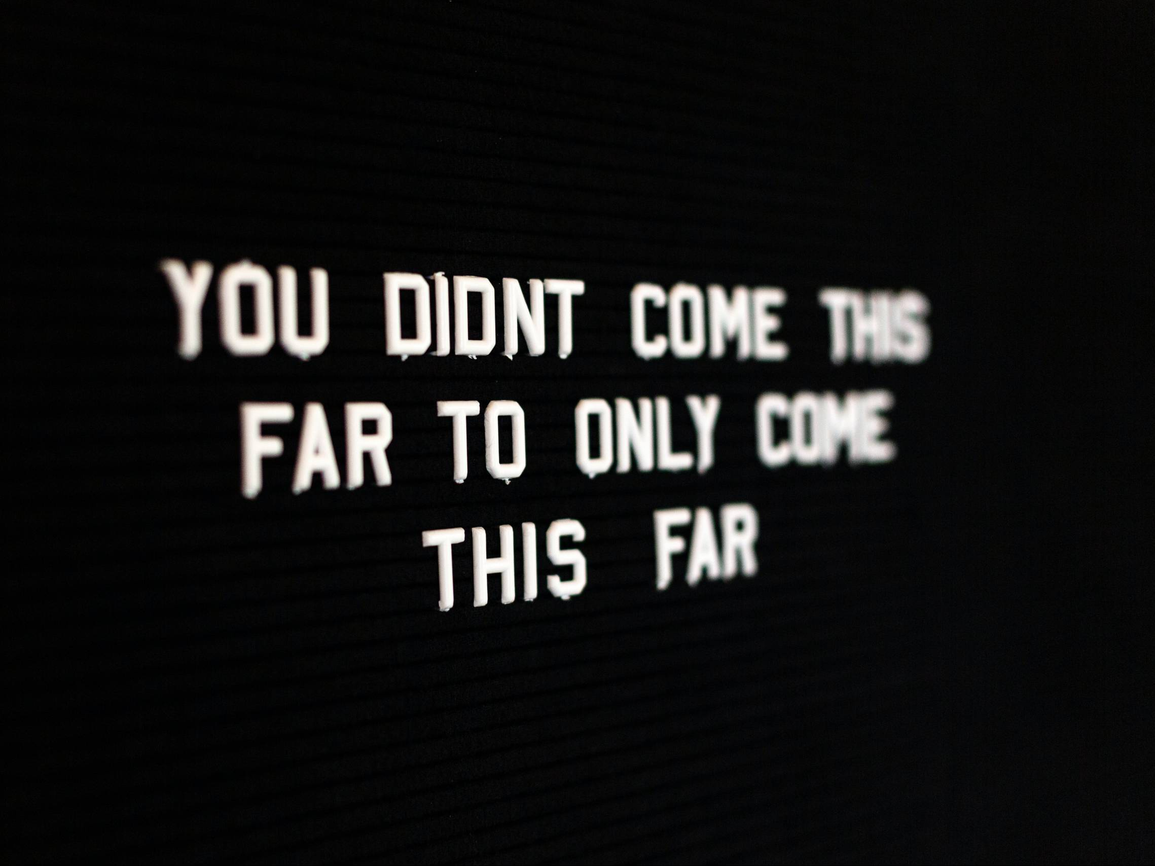 Quote you didnt come this far to only come this far